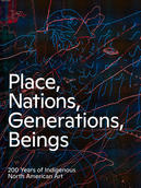 Place, Nations, Generations, Beings: 200 Years of Indigenous North American Art